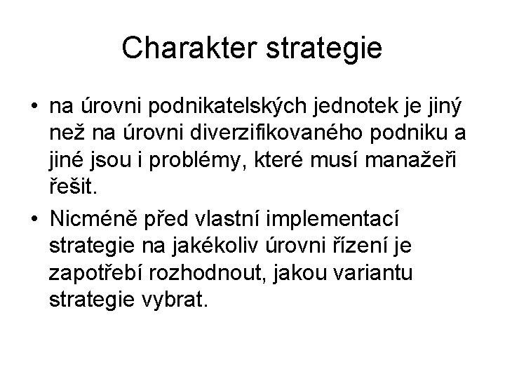 Charakter strategie • na úrovni podnikatelských jednotek je jiný než na úrovni diverzifikovaného podniku