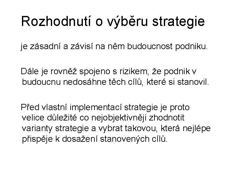 Rozhodnutí o výběru strategie je zásadní a závisí na něm budoucnost podniku. Dále je