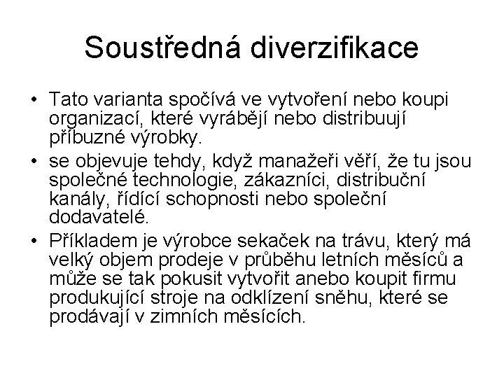 Soustředná diverzifikace • Tato varianta spočívá ve vytvoření nebo koupi organizací, které vyrábějí nebo
