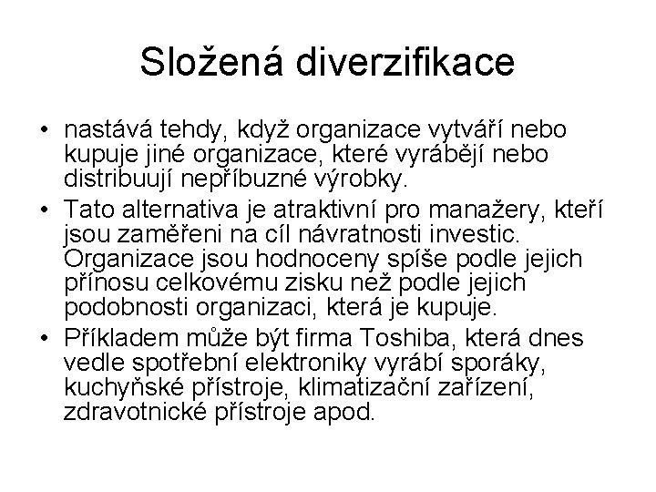 Složená diverzifikace • nastává tehdy, když organizace vytváří nebo kupuje jiné organizace, které vyrábějí