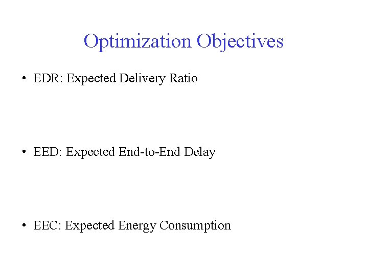 Optimization Objectives • EDR: Expected Delivery Ratio • EED: Expected End-to-End Delay • EEC: