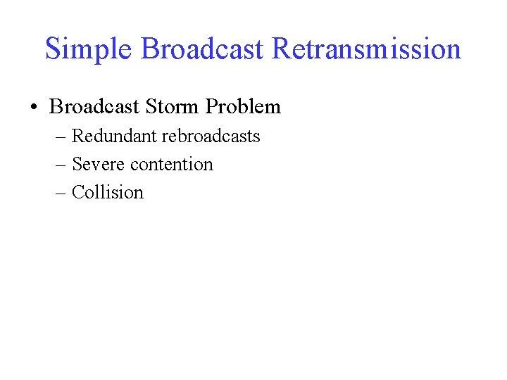 Simple Broadcast Retransmission • Broadcast Storm Problem – Redundant rebroadcasts – Severe contention –