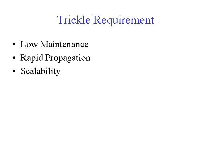 Trickle Requirement • Low Maintenance • Rapid Propagation • Scalability