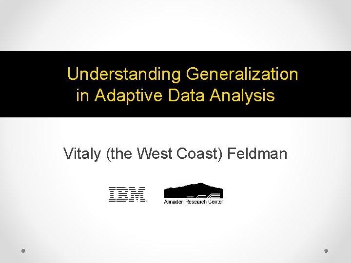Understanding Generalization in Adaptive Data Analysis Vitaly (the West Coast) Feldman
