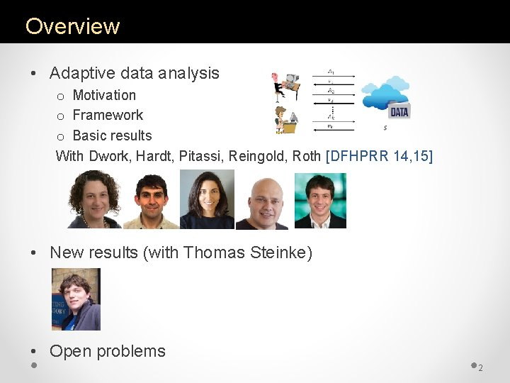 Overview • Adaptive data analysis o Motivation o Framework o Basic results With Dwork,