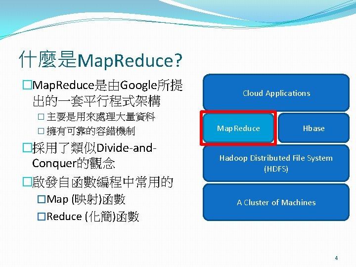 什麼是Map. Reduce? �Map. Reduce是由Google所提 出的一套平行程式架構 Cloud Applications � 主要是用來處理大量資料 � 擁有可靠的容錯機制 �採用了類似Divide-and. Conquer的觀念 �啟發自函數編程中常用的