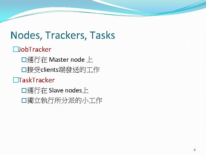 Nodes, Trackers, Tasks �Job. Tracker �運行在 Master node 上 �接受clients端發送的 作 �Task. Tracker �運行在