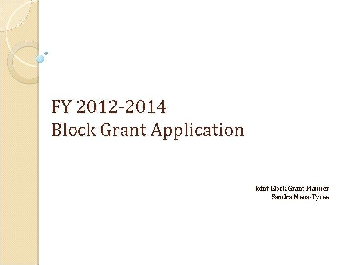 FY 2012 -2014 Block Grant Application Joint Block Grant Planner Sandra Mena-Tyree
