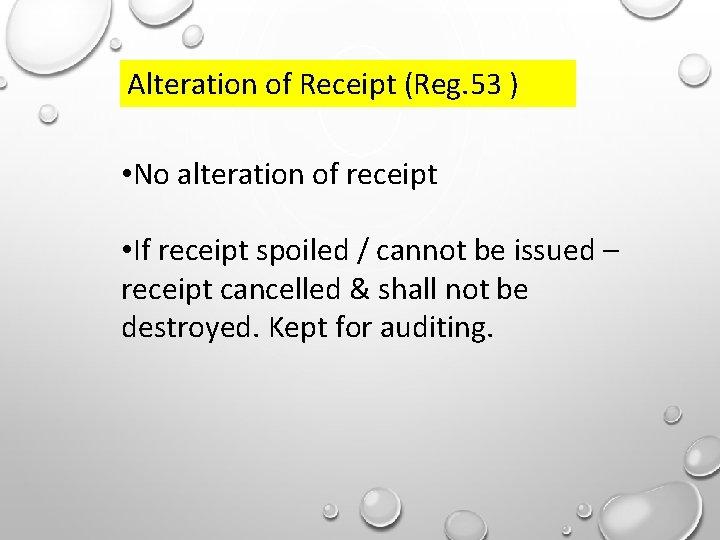 Alteration of Receipt (Reg. 53 ) • No alteration of receipt • If receipt