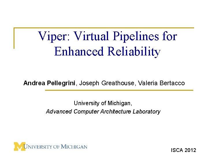 Viper: Virtual Pipelines for Enhanced Reliability Andrea Pellegrini, Joseph Greathouse, Valeria Bertacco University of