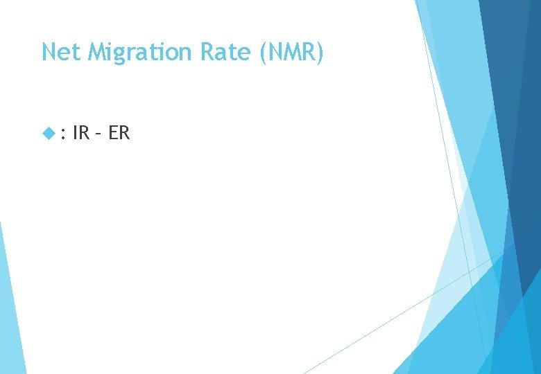 Net Migration Rate (NMR) : IR – ER