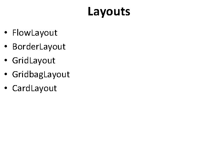 Layouts • • • Flow. Layout Border. Layout Gridbag. Layout Card. Layout