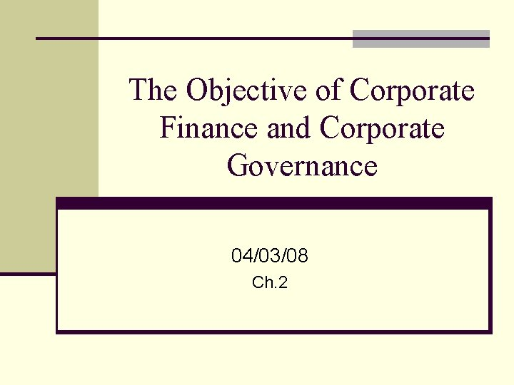 The Objective of Corporate Finance and Corporate Governance 04/03/08 Ch. 2