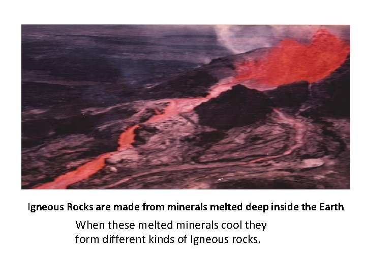 Igneous Rocks are made from minerals melted deep inside the Earth When these melted