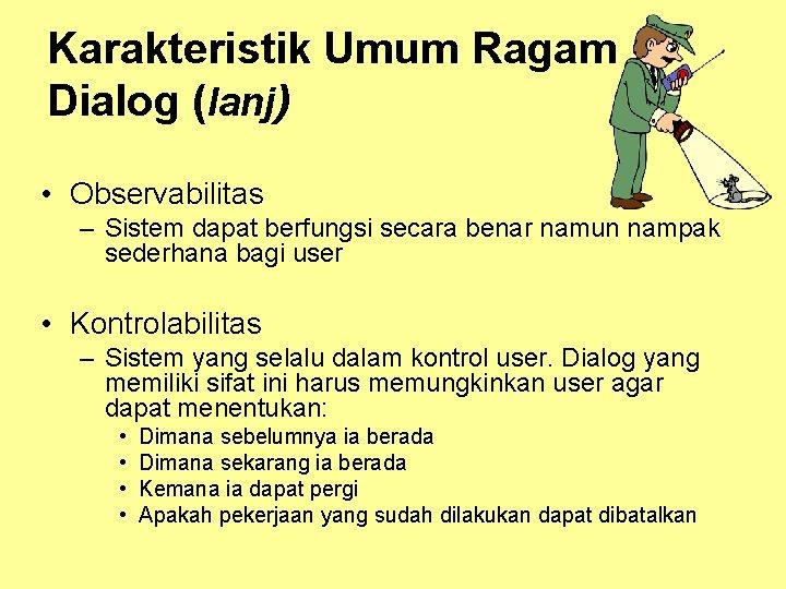 Karakteristik Umum Ragam Dialog (lanj) • Observabilitas – Sistem dapat berfungsi secara benar namun