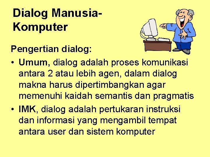 Dialog Manusia. Komputer Pengertian dialog: • Umum, dialog adalah proses komunikasi antara 2 atau