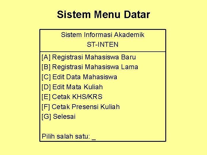 Sistem Menu Datar Sistem Informasi Akademik ST-INTEN [A] Registrasi Mahasiswa Baru [B] Registrasi Mahasiswa