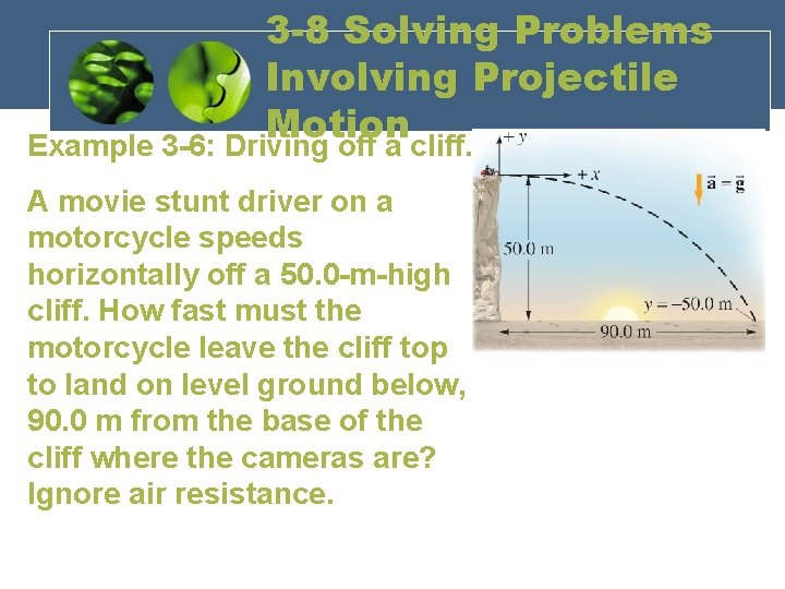 3 -8 Solving Problems Involving Projectile Motion Example 3 -6: Driving off a cliff.