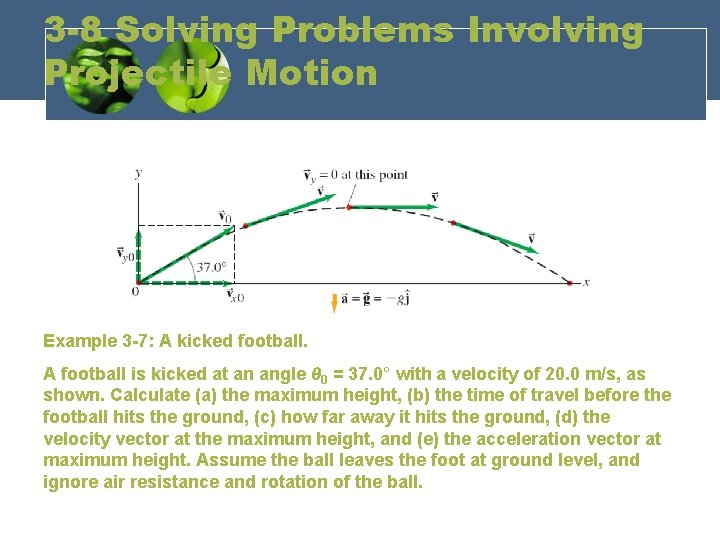 3 -8 Solving Problems Involving Projectile Motion Example 3 -7: A kicked football. A