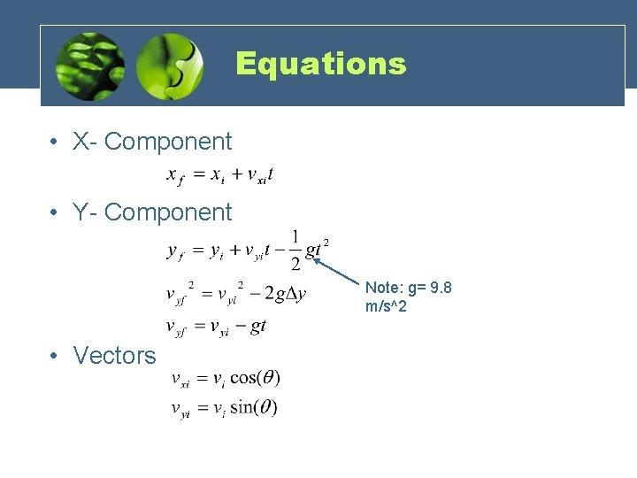 Equations • X- Component • Y- Component Note: g= 9. 8 m/s^2 • Vectors