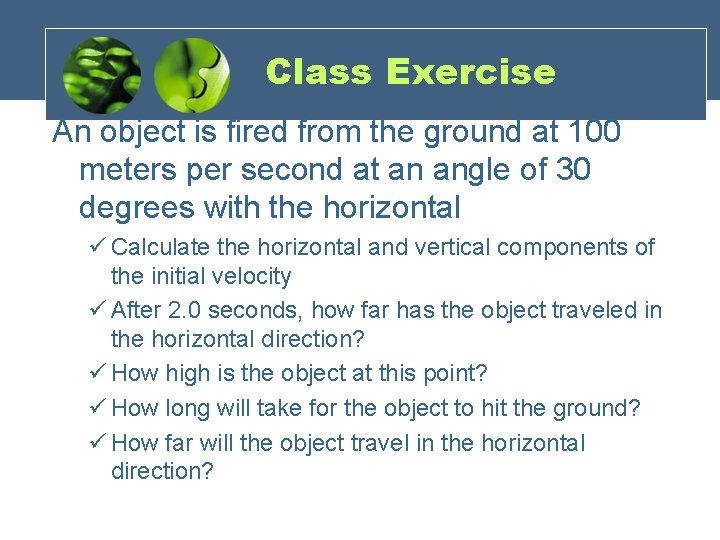 Class Exercise An object is fired from the ground at 100 meters per second
