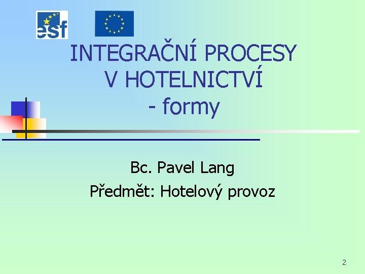 INTEGRAČNÍ PROCESY V HOTELNICTVÍ - formy Bc. Pavel Lang Předmět: Hotelový provoz 2