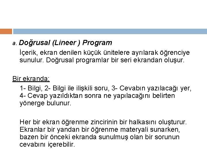 a. Doğrusal (Lineer ) Program İçerik, ekran denilen küçük ünitelere ayrılarak öğrenciye sunulur. Doğrusal