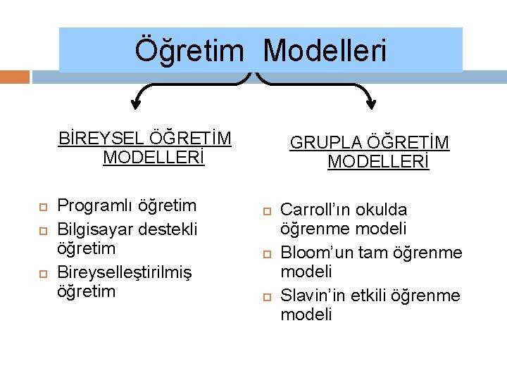Öğretim Modelleri BİREYSEL ÖĞRETİM MODELLERİ Programlı öğretim Bilgisayar destekli öğretim Bireyselleştirilmiş öğretim GRUPLA ÖĞRETİM