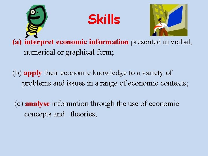 Skills (a) interpret economic information presented in verbal, numerical or graphical form; (b) apply