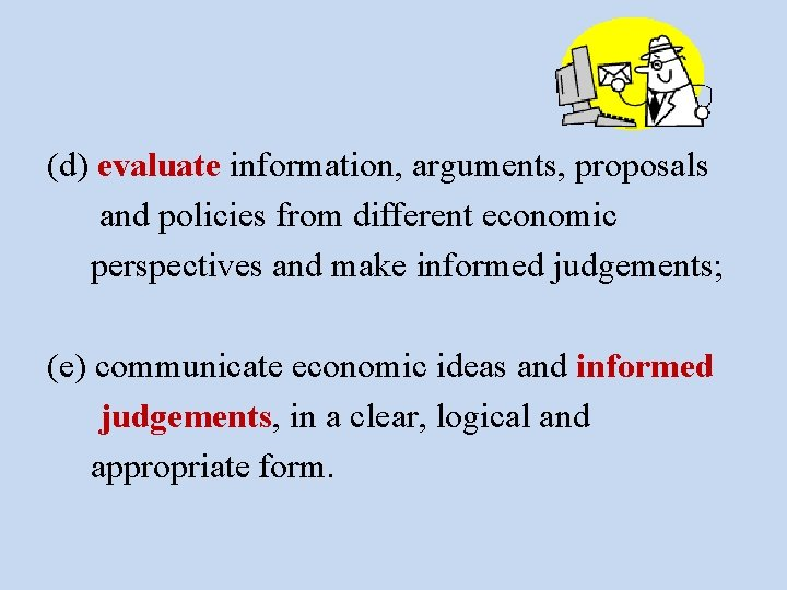 (d) evaluate information, arguments, proposals and policies from different economic perspectives and make informed