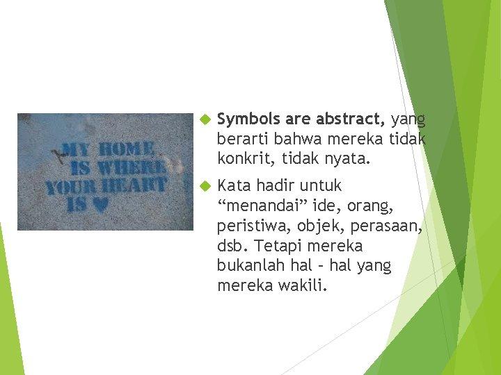 Symbols are abstract, yang berarti bahwa mereka tidak konkrit, tidak nyata. Kata hadir