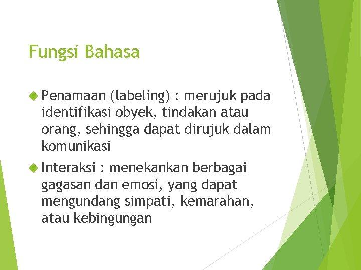Fungsi Bahasa Penamaan (labeling) : merujuk pada identifikasi obyek, tindakan atau orang, sehingga dapat