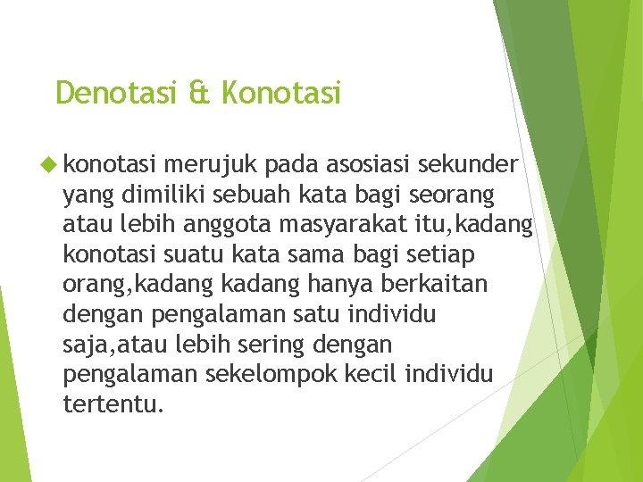 Denotasi & Konotasi konotasi merujuk pada asosiasi sekunder yang dimiliki sebuah kata bagi seorang