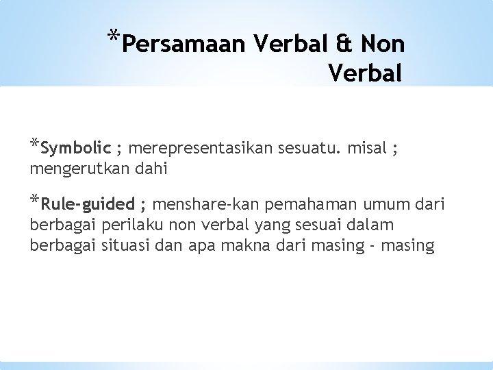 *Persamaan Verbal & Non Verbal *Symbolic ; merepresentasikan sesuatu. misal ; mengerutkan dahi *Rule-guided