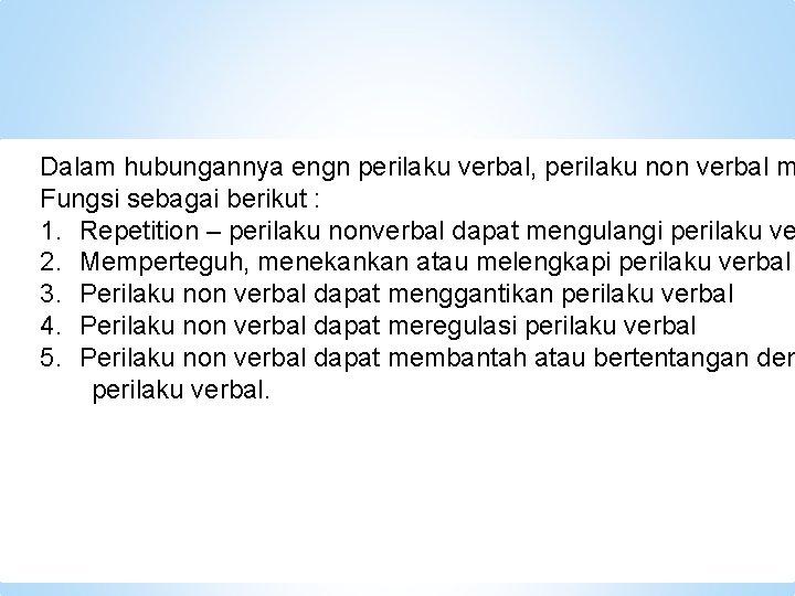 Dalam hubungannya engn perilaku verbal, perilaku non verbal m Fungsi sebagai berikut : 1.