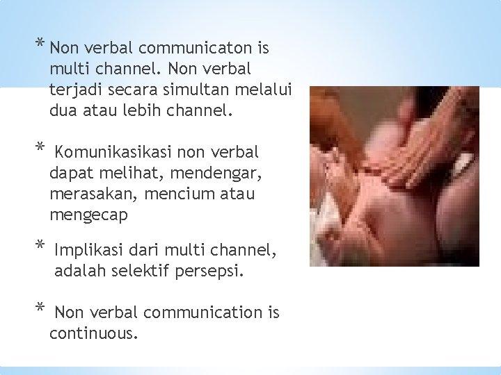 * Non verbal communicaton is multi channel. Non verbal terjadi secara simultan melalui dua