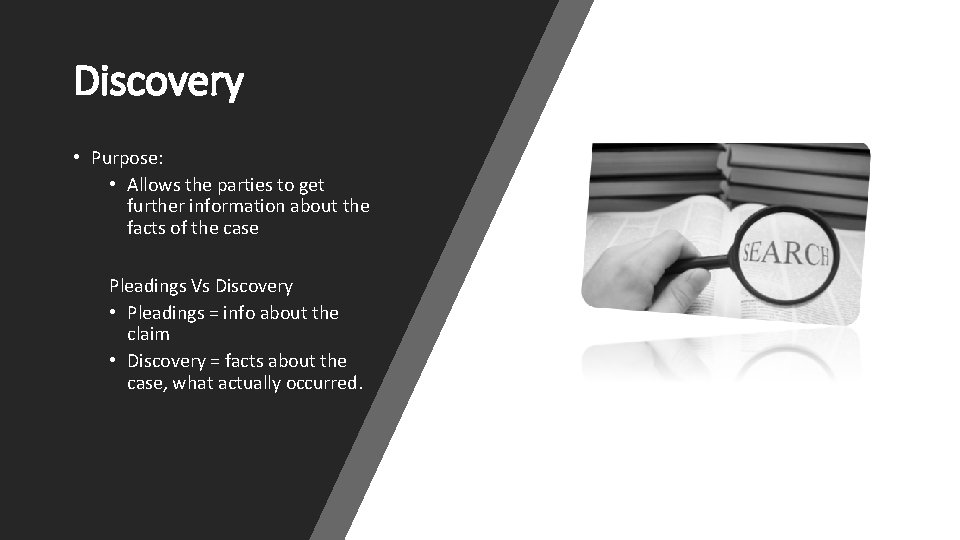 Discovery • Purpose: • Allows the parties to get further information about the facts
