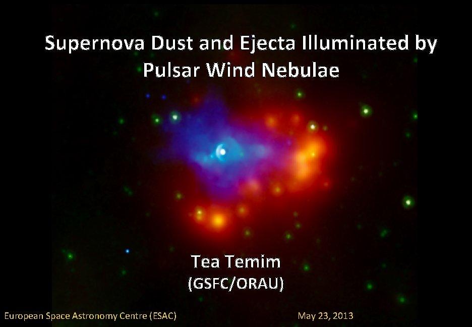 Supernova Dust and Ejecta Illuminated by Pulsar Wind Nebulae Tea Temim (GSFC/ORAU) European Space
