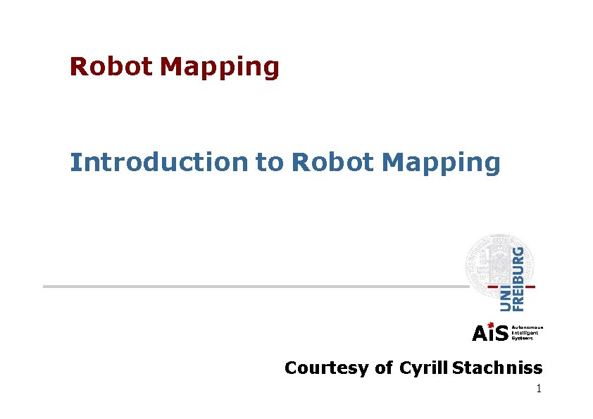 Robot Mapping Introduction to Robot Mapping Courtesy of Cyrill Stachniss 1