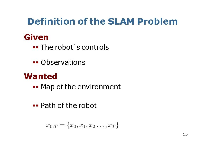 Definition of the SLAM Problem Given The robot's controls Observations Wanted Map of the