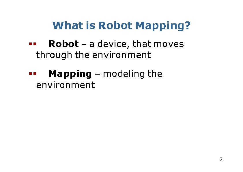 What is Robot Mapping? Robot – a device, that moves through the environment Mapping