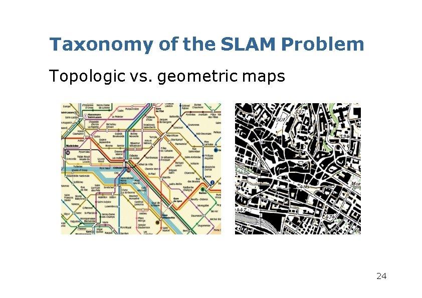 Taxonomy of the SLAM Problem Topologic vs. geometric maps 24