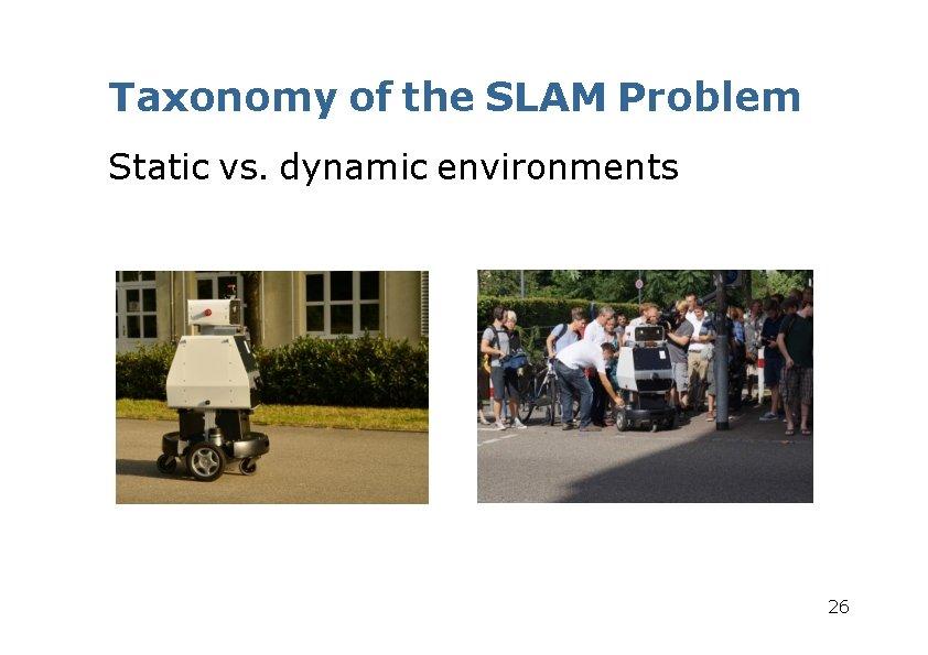 Taxonomy of the SLAM Problem Static vs. dynamic environments 26