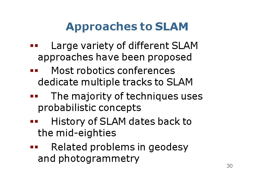 Approaches to SLAM Large variety of different SLAM approaches have been proposed Most robotics
