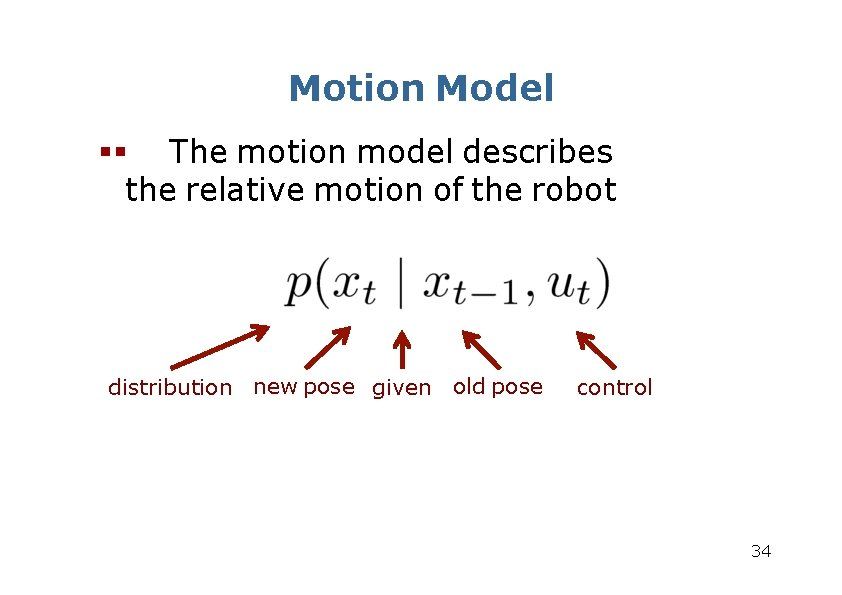 Motion Model The motion model describes the relative motion of the robot distribution new