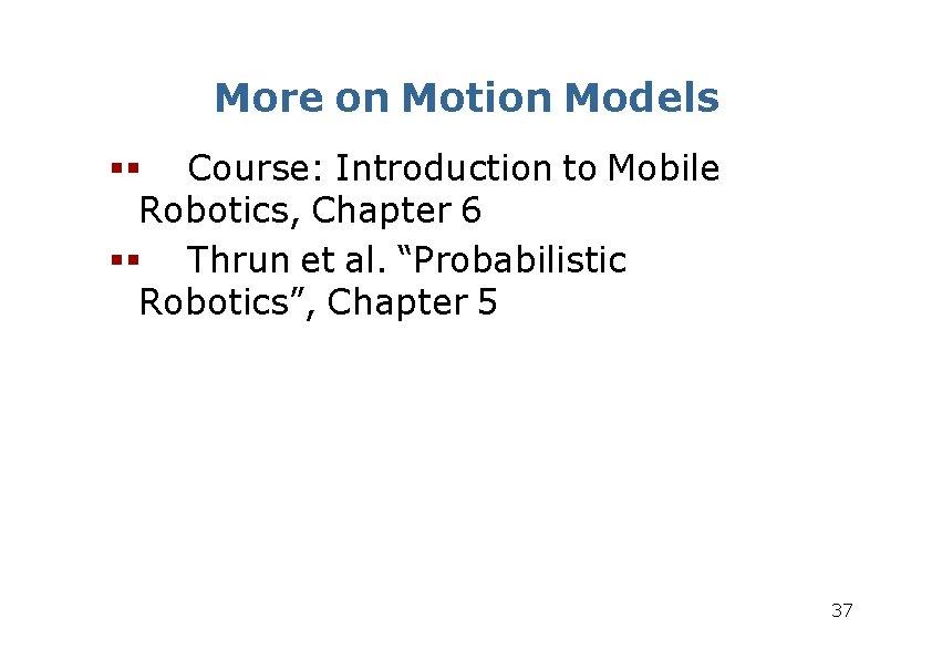 More on Motion Models Course: Introduction to Mobile Robotics, Chapter 6 Thrun et al.