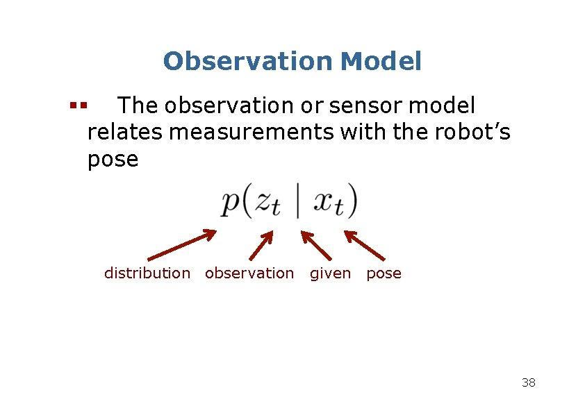 Observation Model The observation or sensor model relates measurements with the robot's pose distribution