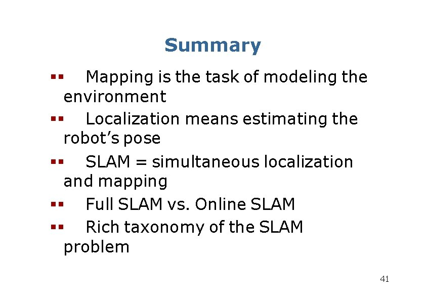 Summary Mapping is the task of modeling the environment Localization means estimating the robot's