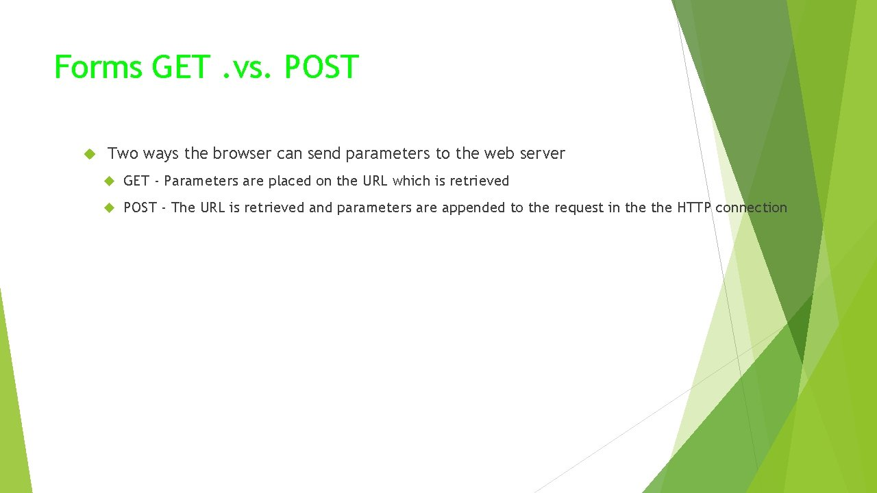 Forms GET. vs. POST Two ways the browser can send parameters to the web