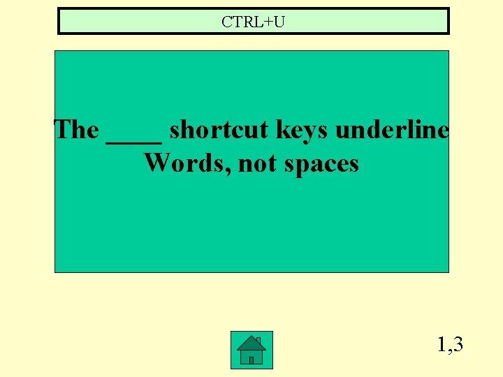 CTRL+U The ____ shortcut keys underline Words, not spaces 1, 3